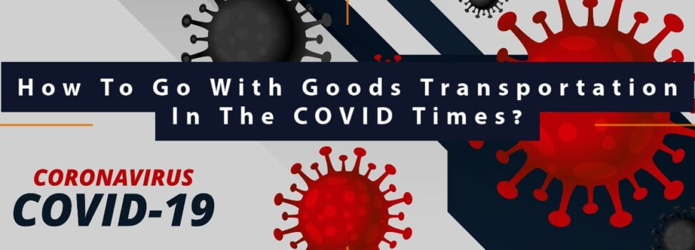 How To Go With Goods Transportation In The COVID Times?