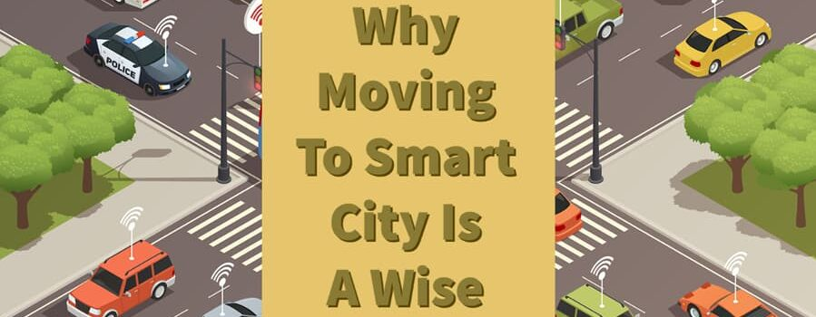 5 Reasons Why Moving To Smart City Is A Wise Choice!