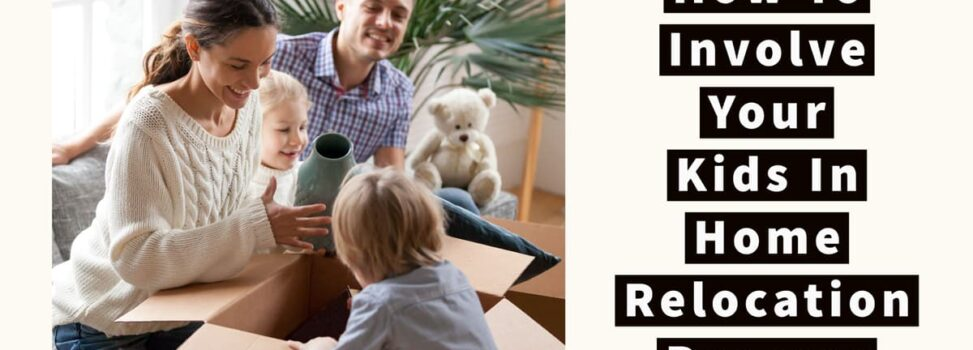 How To Involve Your Kids In Home Relocation Process