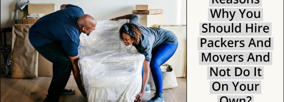 Why You Should Hire Packers And Movers And Not Do It On Your Own