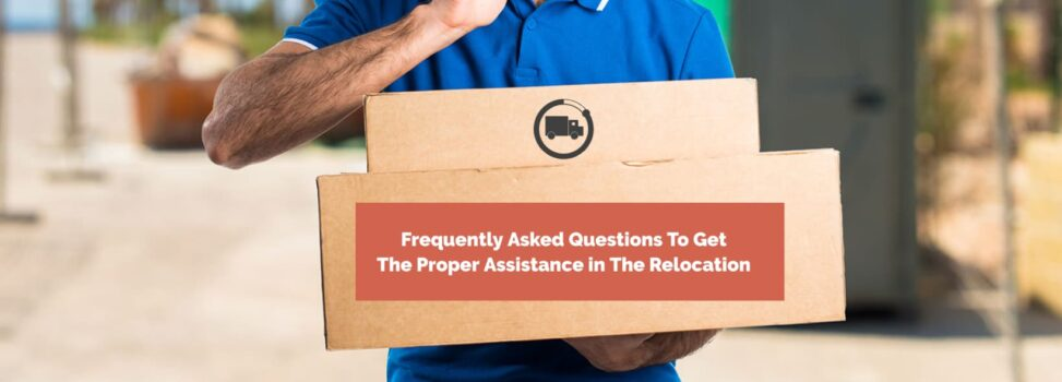 Frequently Asked Questions To Get The Proper Assistance in The Relocation