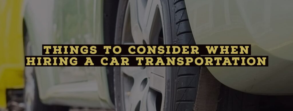 Things to Consider When Hiring a Car Transportation