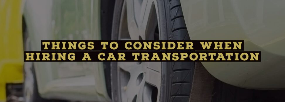 Things to Consider When Hiring a Car Transportation Services