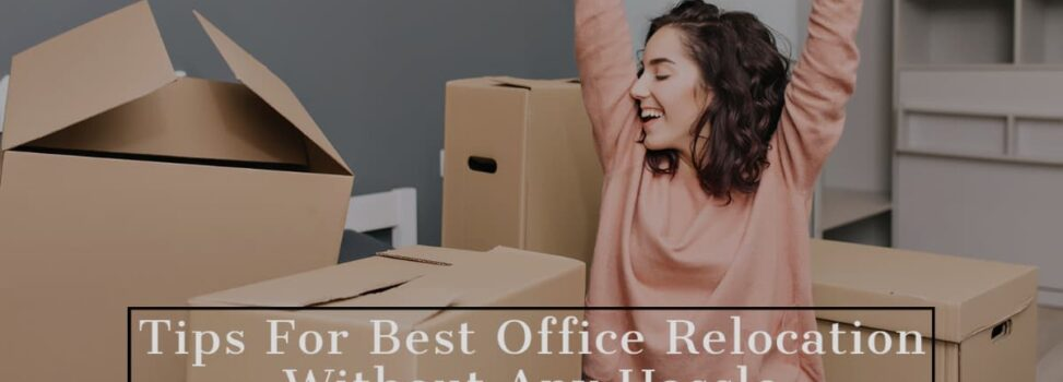 Tips For Best Office Relocation Without Any Hassle