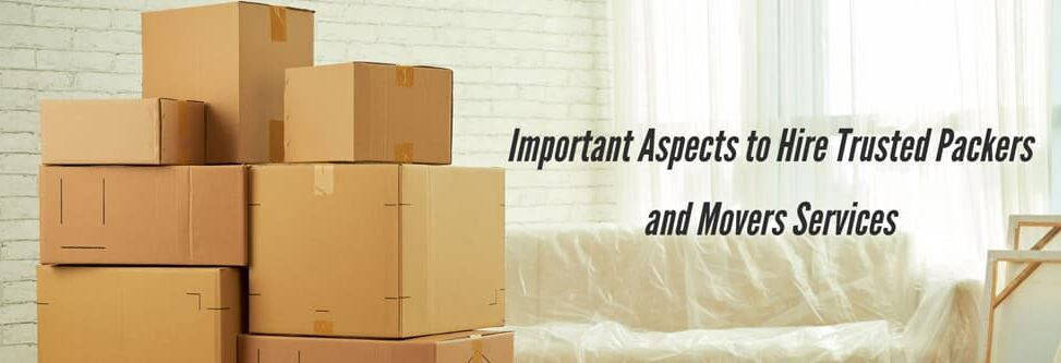 Important Aspects to Hire Trusted Packers and Movers Services