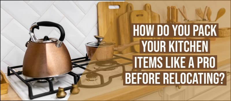 How Do You Pack Your Kitchen Items Like A Pro Before Relocating?