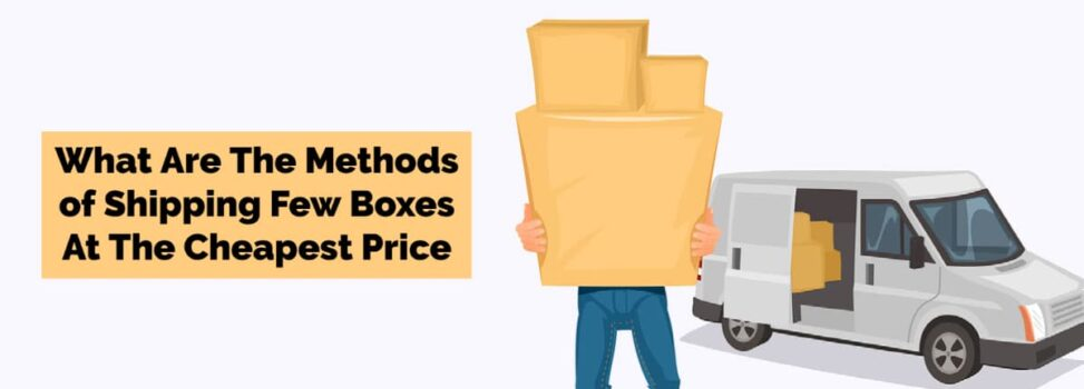 What Are The Methods of Shipping Few Boxes At The Cheapest Price