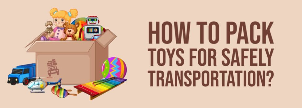How to Pack Toys for Safely Transportation?
